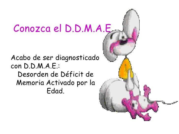 Conozca el D.D.M.A.E Acabo de ser diagnosticado con D.D.M.A.E.:  Desorden de Déficit de Memoria Activado por la Edad.