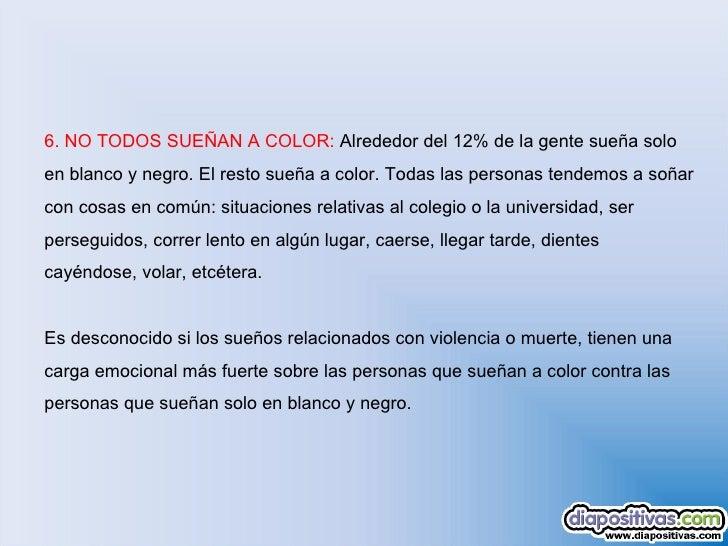 6.NO TODOS SUEÑAN A COLOR:  Alrededor del 12% de la gente sueña solo en blanco y negro. El resto sueña a color. Todas las...