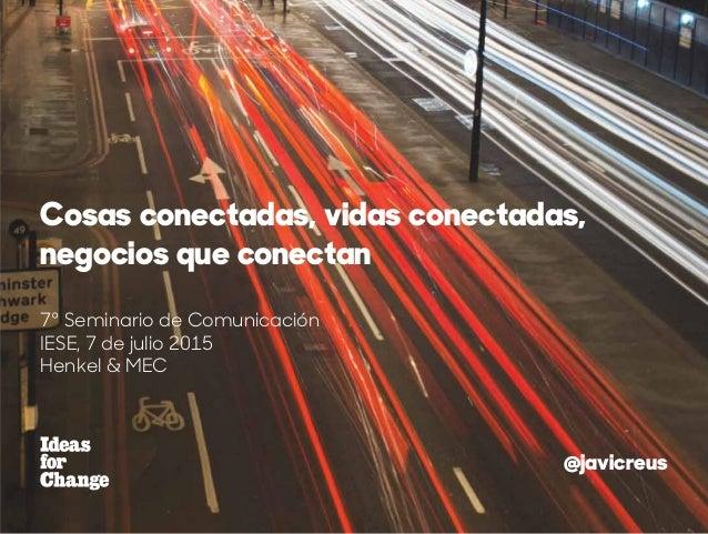 7º Seminario de Comunicación IESE, 7 de julio 2015 Henkel & MEC Cosas conectadas, vidas conectadas, negocios que conectan ...