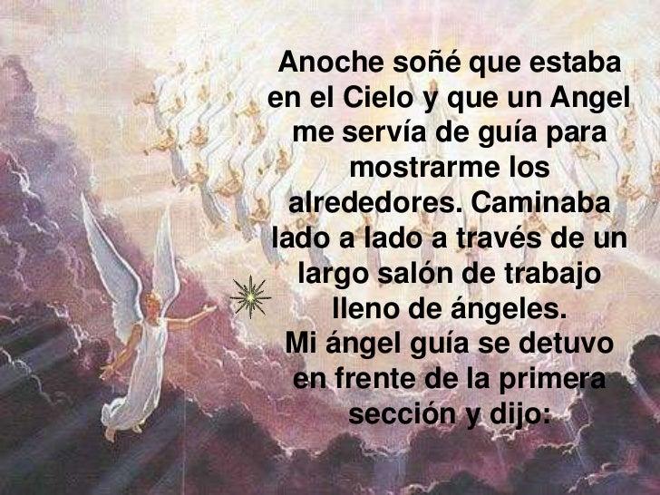 Anoche soñé que estabaen el Cielo y que un Angel  me servía de guía para        mostrarme los  alrededores. Caminabalado a...