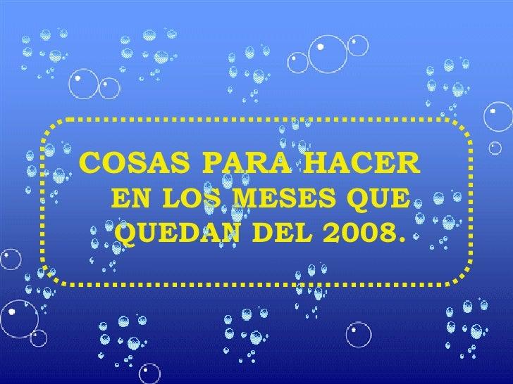 COSAS PARA HACER  EN LOS MESES QUE QUEDAN DEL 2008.