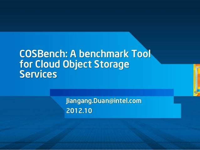 COSBench: A benchmark Toolfor Cloud Object StorageServices         Jiangang.Duan@intel.com         2012.10                ...