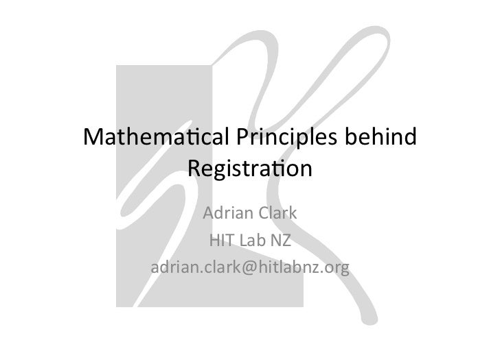 Mathemacal	  Principles	  behind	         Registraon	                Adrian	  Clark	                 HIT	  Lab	  NZ	      ...