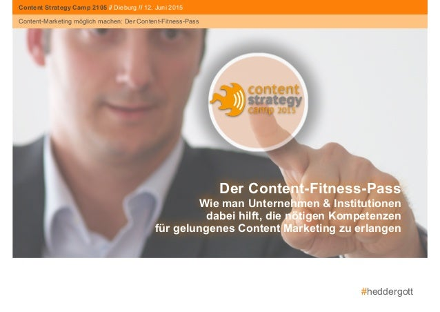 #heddergott Content-Marketing möglich machen: Der Content-Fitness-Pass Content Strategy Camp 2015 Der Content-Fitness-Pass...