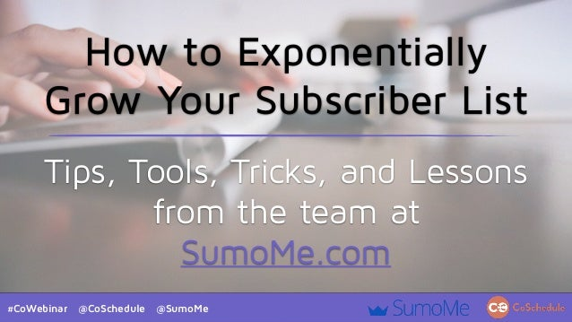 #CoWebinar @CoSchedule @SumoMe How to Exponentially Grow Your Subscriber List Tips, Tools, Tricks, and Lessons from the te...