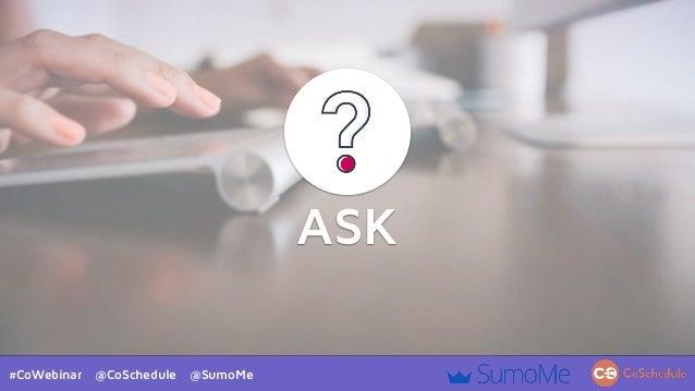 #CoWebinar @CoSchedule @SumoMe ASK