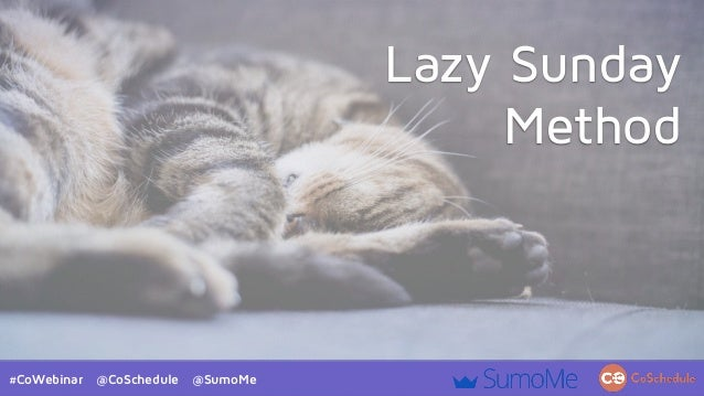 #CoWebinar @CoSchedule @SumoMe Lazy Sunday Method