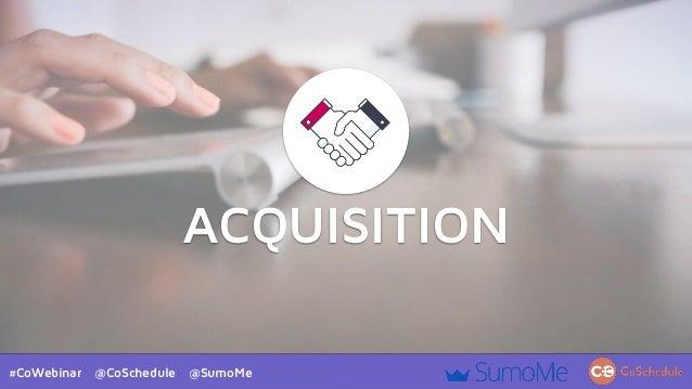 #CoWebinar @CoSchedule @SumoMe ACQUISITION