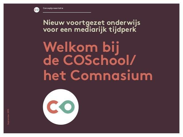 Welkom bij de COSchool/ het Comnasium Conceptpresentatie Nieuw voortgezet onderwijs voor een mediarijk tijdperk September2...