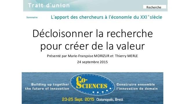Décloisonner la recherche pour créer de la valeur Présenté par Marie-Françoise MORIZUR et Thierry MERLE 24 septembre 2015 ...