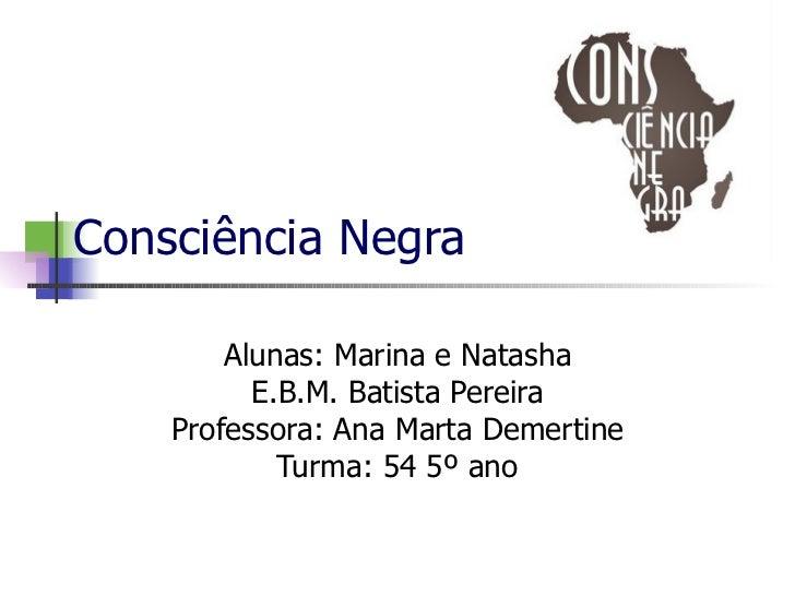 Consciência Negra Alunas: Marina e Natasha E.B.M. Batista Pereira Professora: Ana Marta Demertine Turma: 54 5º ano