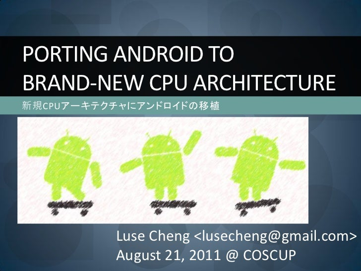 PORTING ANDROID TOBRAND-NEW CPU ARCHITECTURE新規CPUアーキテクチャにアンドロイドの移植          Luse Cheng <lusecheng@gmail.com>          Augu...