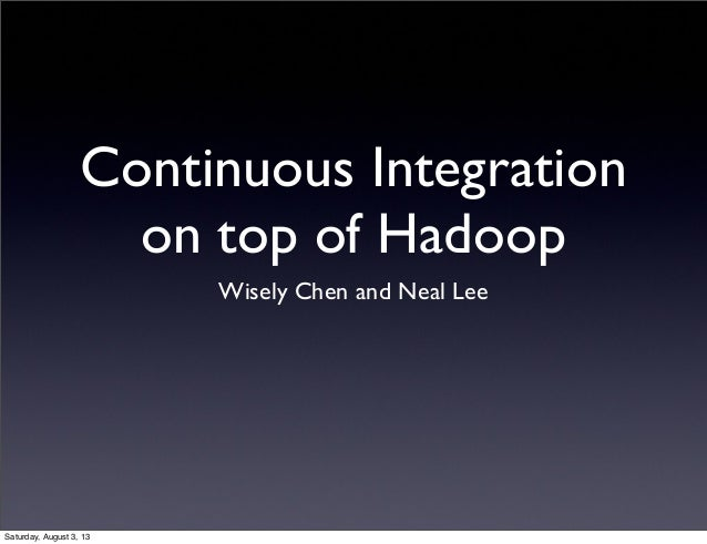 Continuous Integration on top of Hadoop Wisely Chen and Neal Lee Saturday, August 3, 13