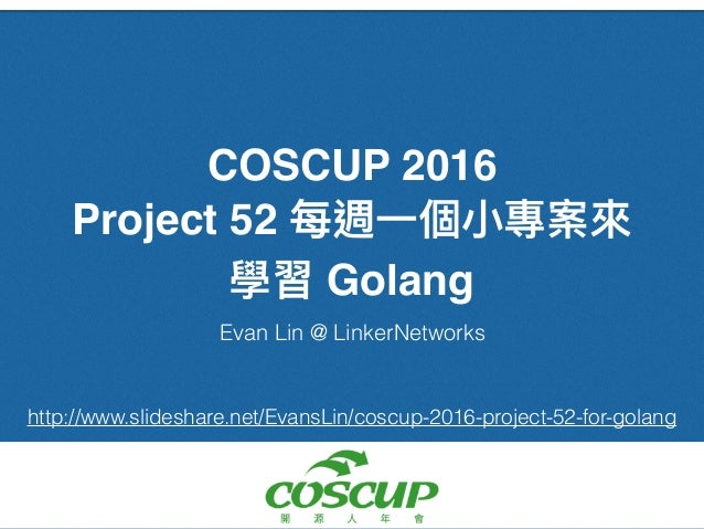 COSCUP 2016 Project 52 Golang Evan Lin @ LinkerNetworks http://www.slideshare.net/EvansLin/coscup-2016-project-52-for-gola...