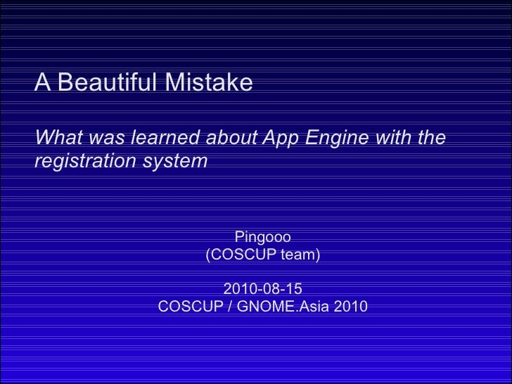 Pingooo (COSCUP team) 2010-08-15 COSCUP / GNOME.Asia 2010 A Beautiful Mistake What was learned about App Engine with the r...