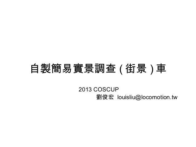 自製簡易實景調查 ( 街景 ) 車 2013 COSCUP 劉俊宏 louisliu@locomotion.tw
