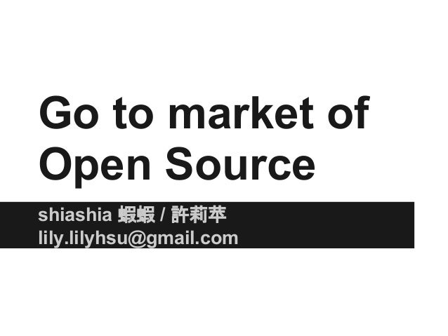 Go to market of Open Source shiashia 蝦蝦 / 許莉苹 lily.lilyhsu@gmail.com