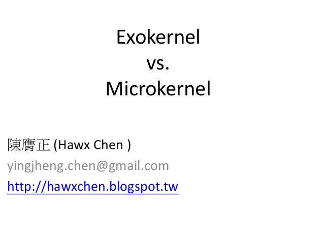 陳膺正 (Hawx Chen ) yingjheng.chen@gmail.com http://hawxchen.blogspot.tw Exokernel vs. Microkernel