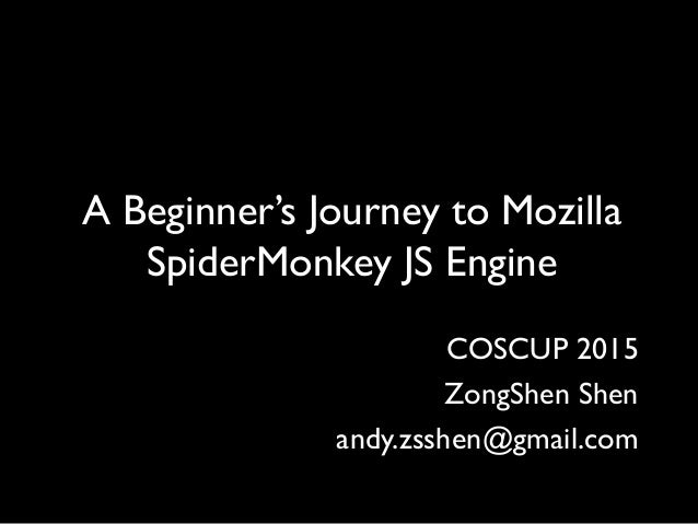 COSCUP 2015 ZongShen Shen andy.zsshen@gmail.com A Beginner's Journey to Mozilla SpiderMonkey JS Engine