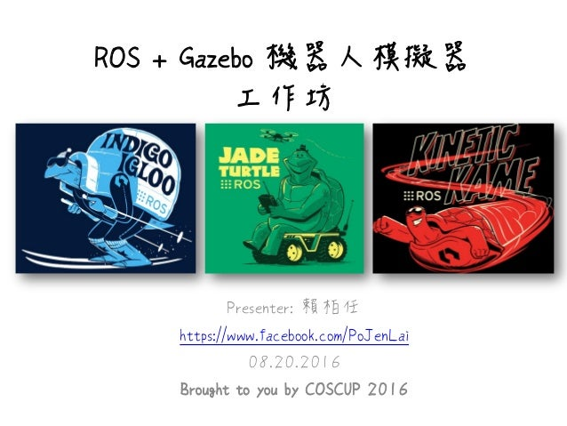 ROS + Gazebo 機器人模擬器 工作坊 Presenter: 賴柏任 https://www.facebook.com/PoJenLai 08.20.2016 Brought to you by COSCUP 2016