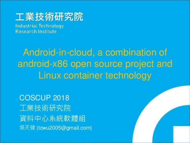 Copyright 2016 ITRI 工業技術研究院 0 Android-in-cloud, a combination of android-x86 open source project and Linux container techn...