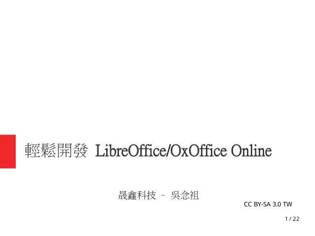 1 / 22 輕鬆開發 LibreOffice/OxOffice Online 晟鑫科技 – 吳念祖 CC BY-SA 3.0 TW