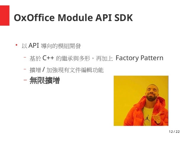 12 / 22 OxOffice Module API SDK ● 以 API 導向的模組開發 – 基於 C++ 的繼承與多形,再加上 Factory Pattern – 擴增 / 加強現有文件編輯功能 – 無限擴增
