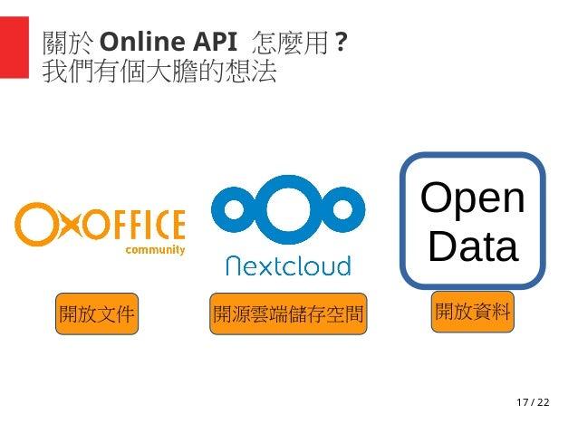 17 / 22 關於 Online API 怎麼用 ? 我們有個大膽的想法 Open Data 開放資料開源雲端儲存空間開放文件