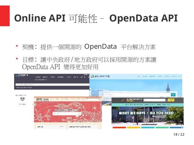 18 / 22 Online API 可能性– OpenData API ● 契機 : 提供一個開源的 OpenData 平台解決方案 ● 目標 : 讓中央政府 / 地方政府可以採用開源的方案讓 OpenData API 變得更加好用