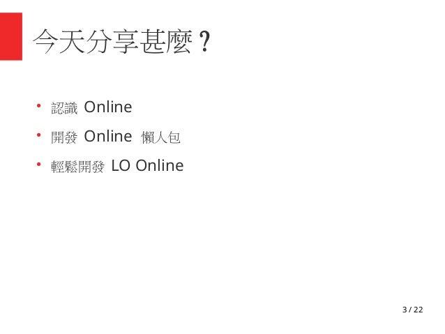 3 / 22 今天分享甚麼 ? ● 認識 Online ● 開發 Online 懶人包 ● 輕鬆開發 LO Online