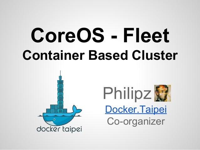 CoreOS - Fleet Container Based Cluster Philipz Docker.Taipei Co-organizer