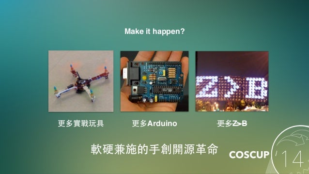 Make it happen? 軟硬兼施的⼿手創開源⾰革命 更多實戰玩具 更多Arduino 更多Z>B
