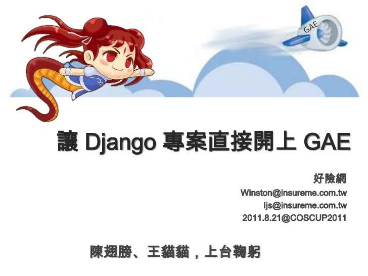 GAE<br />讓 Django專案直接開上 GAE<br />好險網  <br />Winston@insureme.com.tw <br />Ijs@insureme.com.tw<br />2011.8.21@COSCUP2011<br...