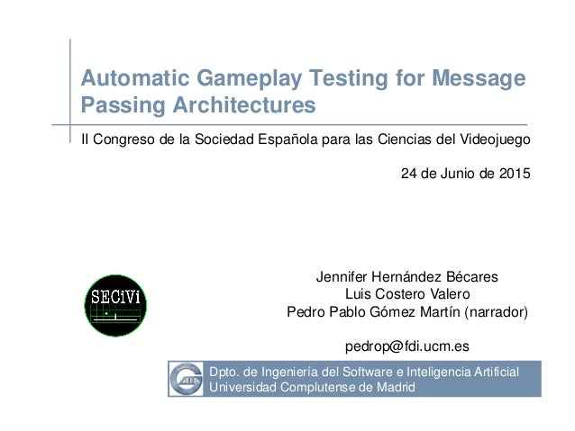 Dpto. de Ingeniería del Software e Inteligencia Artificial Universidad Complutense de Madrid Automatic Gameplay Testing fo...