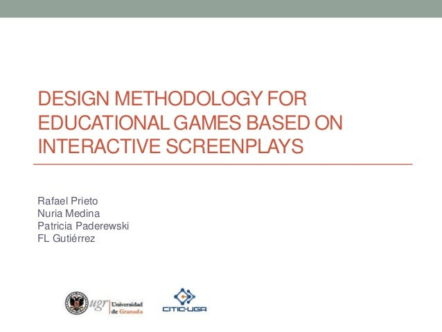 DESIGN METHODOLOGY FOR EDUCATIONAL GAMES BASED ON INTERACTIVE SCREENPLAYS Rafael Prieto Nuria Medina Patricia Paderewski F...