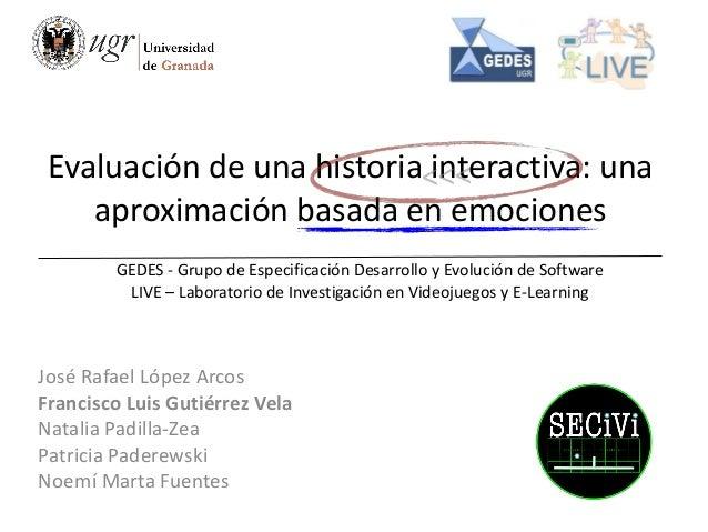 Evaluación de una historia interactiva: una aproximación basada en emociones José Rafael López Arcos Francisco Luis Gutiér...