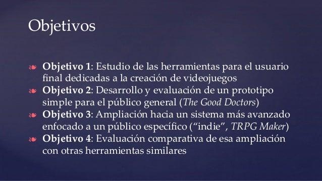 Objetivos ❧ Objetivo 1: Estudio de las herramientas para el usuario final dedicadas a la creación de videojuegos ❧ Objetivo...