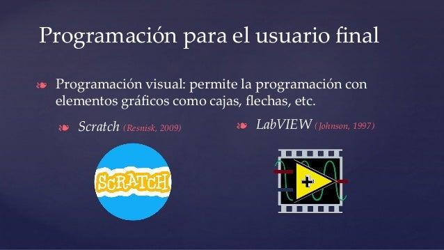 Programación para el usuario final ❧ Programación visual: permite la programación con elementos gráficos como cajas, flechas,...
