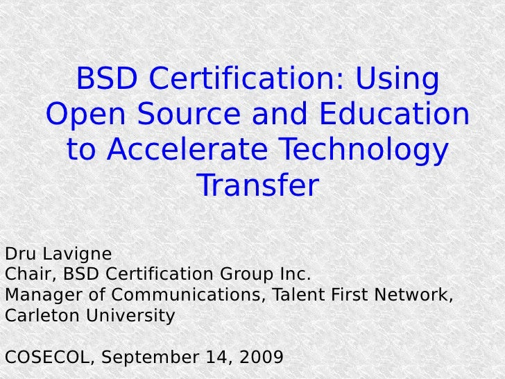 BSD Certification: Using Open Source and Education to Accelerate Technology Transfer Dru Lavigne Chair, BSD Certification ...