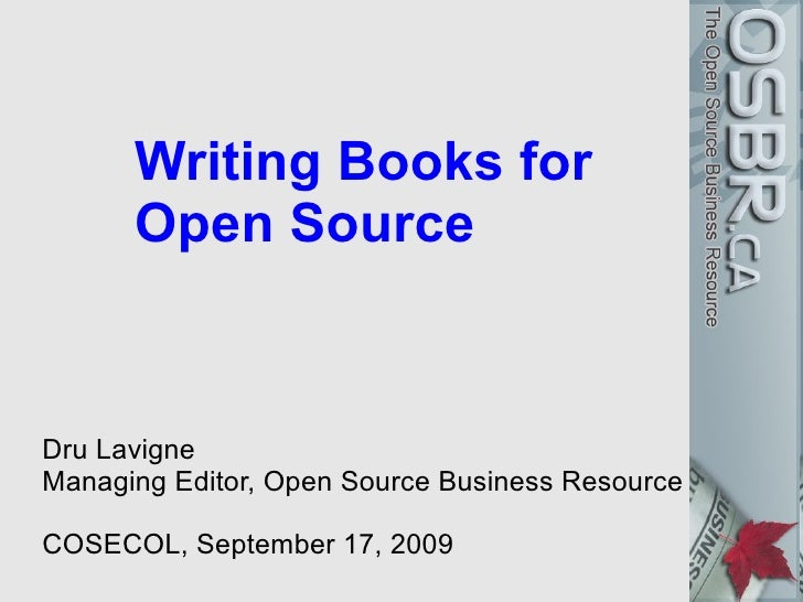 Writing Books for       Open Source   Dru Lavigne Managing Editor, Open Source Business Resource  COSECOL, September 17, 2...