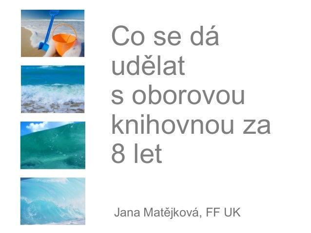 Co se dáudělatsoborovouknihovnou za8 letJana Matějková, FF UK