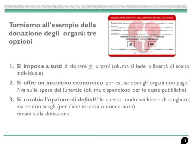 8 1. Si impone a tutti di donare gli organi (ok, ma si lede la libertà di scelta individuale) 2. Si offre un incentivo eco...