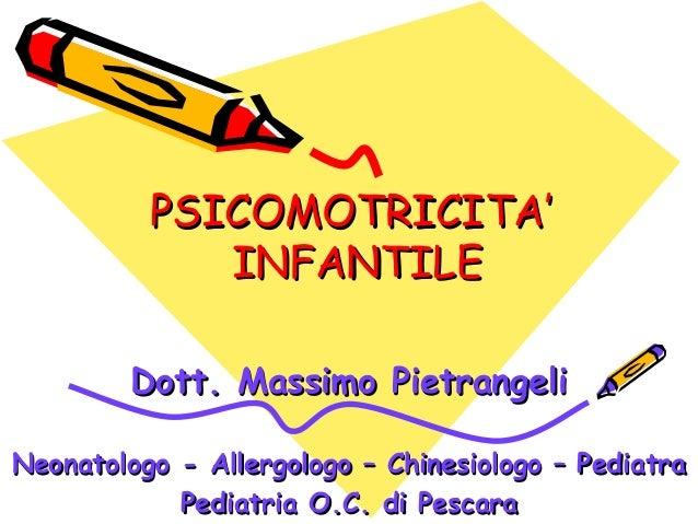 PSICOMOTRICITA'PSICOMOTRICITA' INFANTILEINFANTILE Dott. Massimo PietrangeliDott. Massimo Pietrangeli Neonatologo - Allergo...