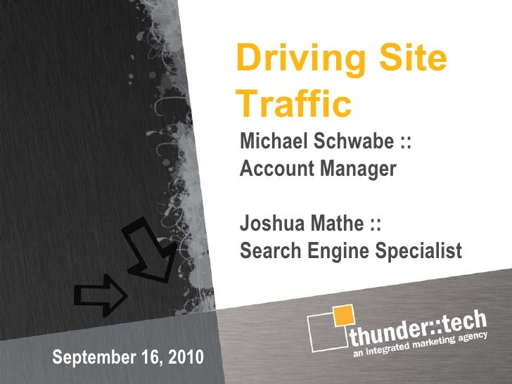 Driving Site Traffic September 16, 2010 Michael Schwabe :: Account Manager Joshua Mathe ::  Search Engine Specialist