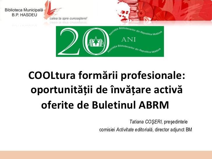 COOLtura formării profesionale: oportunităţii de învăţare activă oferite de Buletinul ABRM     Tatiana COŞERI,  preşedinte...