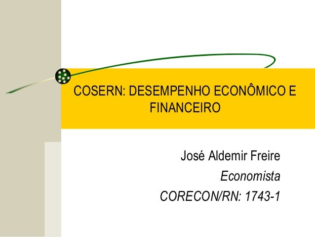 COSERN: DESEMPENHO ECONÔMICO E FINANCEIRO José Aldemir Freire Economista CORECON/RN: 1743-1