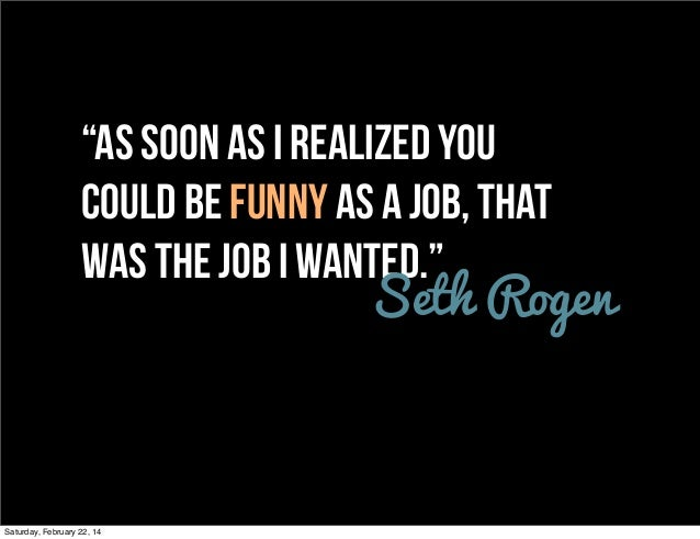 """""""As soon as I realized you could be funny as a job, that was the job I wanted."""" Seth Rogen  Saturday, February 22, 14"""