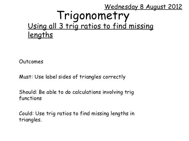 Wednesday 8 August 2012               Trigonometry   Using all 3 trig ratios to find missing   lengthsOutcomesMust: Use la...