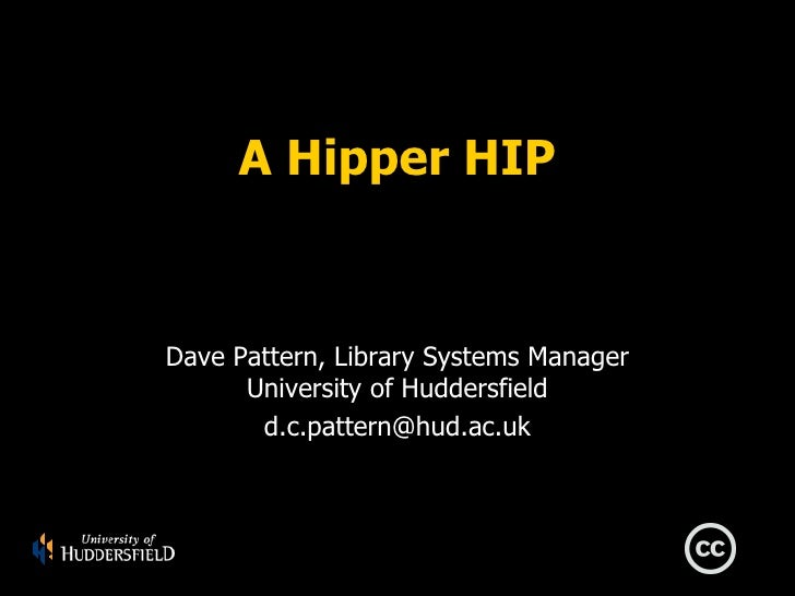 A Hipper HIP   Dave Pattern, Library Systems Manager       University of Huddersfield        d.c.pattern@hud.ac.uk