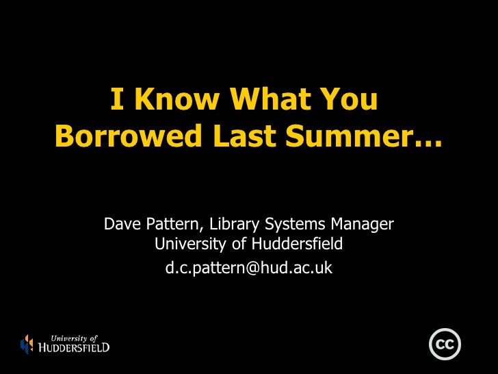 I Know What You Borrowed Last Summer…    Dave Pattern, Library Systems Manager         University of Huddersfield         ...